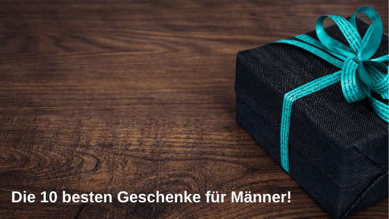 Geschenke für Männer – die 10 besten Ideen!